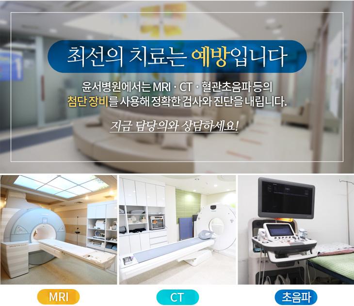최서니의 치료는 예방입니다. 윤서병원에서는 MRI · CT · 혈관초음파 등의 첨단 장비를 사용해 정확한 검사와 진단을 내립니다.